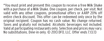 *You must print and present this coupon to receive a free Milk Shake with a purchase of a Milk Shake. One coupon, per check, per visit. Not valid with any other coupons, promotional offers or AARP 20% off entire check discount. This offer can be redeemed only once by the original recipient. Coupon has no cash value. No change returned. Taxes and gratuity not included. Alcoholic beverages not included. Valid at participating restaurants only. Selection and prices may vary.