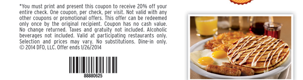 *You must print and present this coupon to receive 20% off your entire check.  One coupon, per check, per visit.  Not valid with any other coupons or promotional offers.  This offer can be redeemed only once by the original recipient.  Coupon has no cash value.  No change returned.  Taxes and gratuity not included.  Alcoholic beverages not included.  Valid at participating locations only.  Selection and prices may vary.  No substitutions.  Dine-in only.  © 2014 DFO, LLC.  Offer ends 1/26/2014