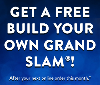 Get A FREE Build Your Own Grand Slam庐!       After your next online order this month.*