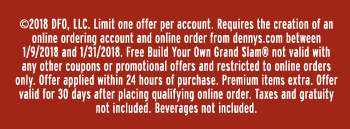漏2018 DFO, LLC. Limit one offer per account. Requires the creation of an online ordering account and online order from dennys.com between 1/9/2018 and 1/31/2018. Free Build Your Own Grand Slam庐 not valid with any other coupons or promotional offers and restricted to online orders only. Offer applied within 24 hours of purchase. Premium items extra. Offer valid for 30 days after placing qualifying online order. Taxes and gratuity not included. Beverages not included.
